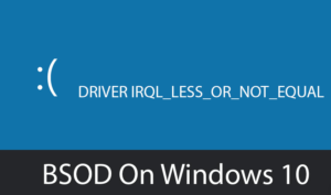 DRIVER Error IRQL_LESS_OR_NOT_EQUAL in Windows 10