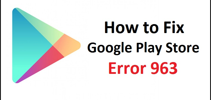 Google Play Store Error Code 963