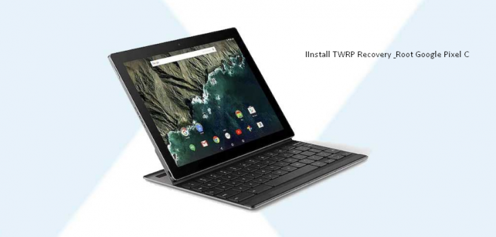 Install TWRP Recovery and Root Google Pixel C